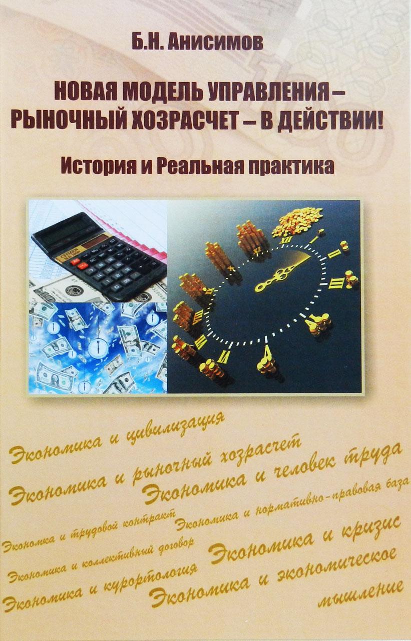 Анисимов Б.Н. «Новая модель управления – рыночный хозрасчет – в действии! История и Реальная практика»